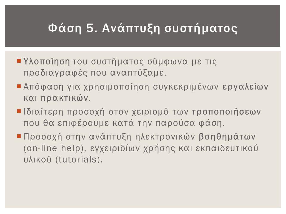 Φάση 5. Ανάπτυξη συστήματος  Υλοποίηση του συστήματος σύμφωνα με τις προδιαγραφές που αναπτύξαμε.  Απόφαση για χρησιμοποίηση συγκεκριμένων εργαλείων