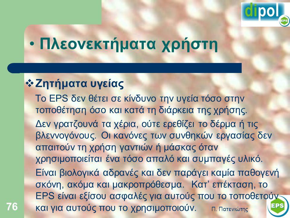 Π. Πατενιώτης 76 • Πλεονεκτήματα χρήστη  Ζητήματα υγείας Το EPS δεν θέτει σε κίνδυνο την υγεία τόσο στην τοποθέτηση όσο και κατά τη διάρκεια της χρήσ