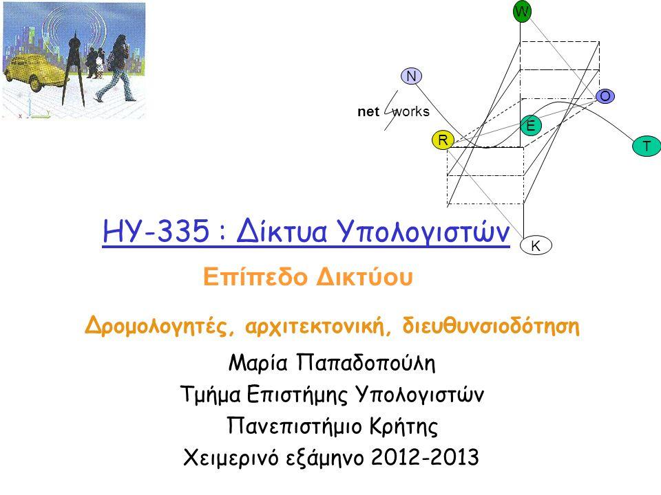HY-335 : Δίκτυα Υπολογιστών Δρομολογητές, αρχιτεκτονική, διευθυνσιοδότηση Μαρία Παπαδοπούλη Τμήμα Επιστήμης Υπολογιστών Πανεπιστήμιο Κρήτης Χειμερινό