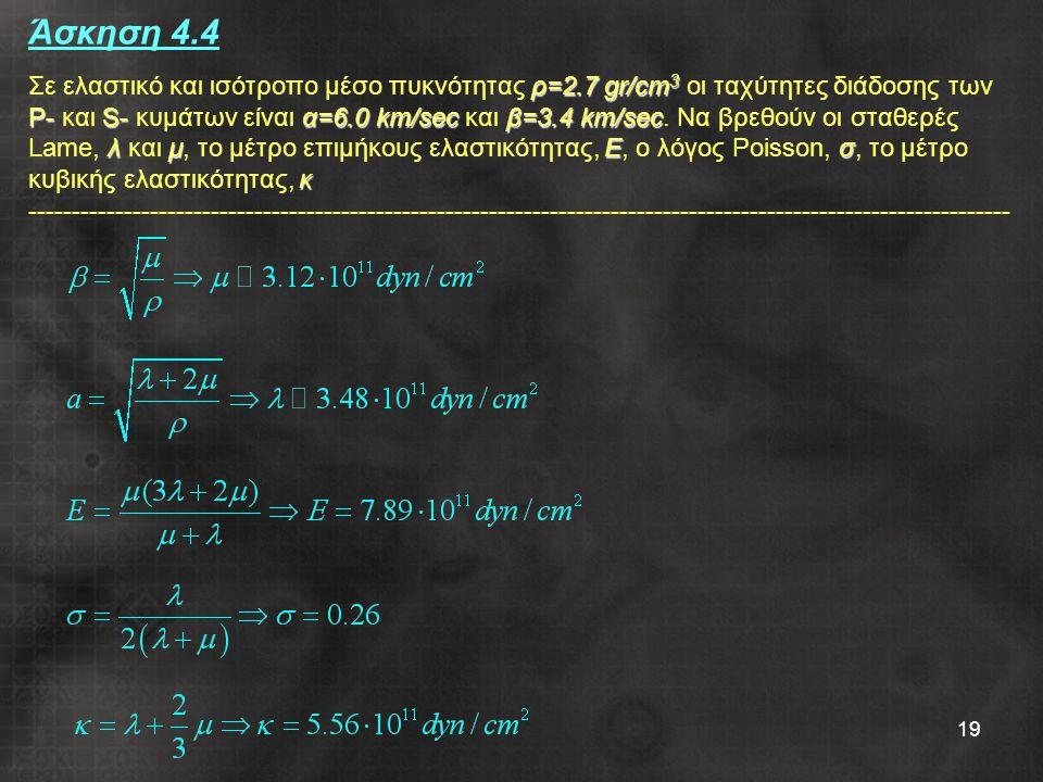 19 ρ=2.7 gr/cm 3 P-S-α=6.0 km/secβ=3.4 km/sec λμΕσ κ Άσκηση 4.4 Σε ελαστικό και ισότροπο μέσο πυκνότητας ρ=2.7 gr/cm 3 οι ταχύτητες διάδοσης των P- και S- κυμάτων είναι α=6.0 km/sec και β=3.4 km/sec.
