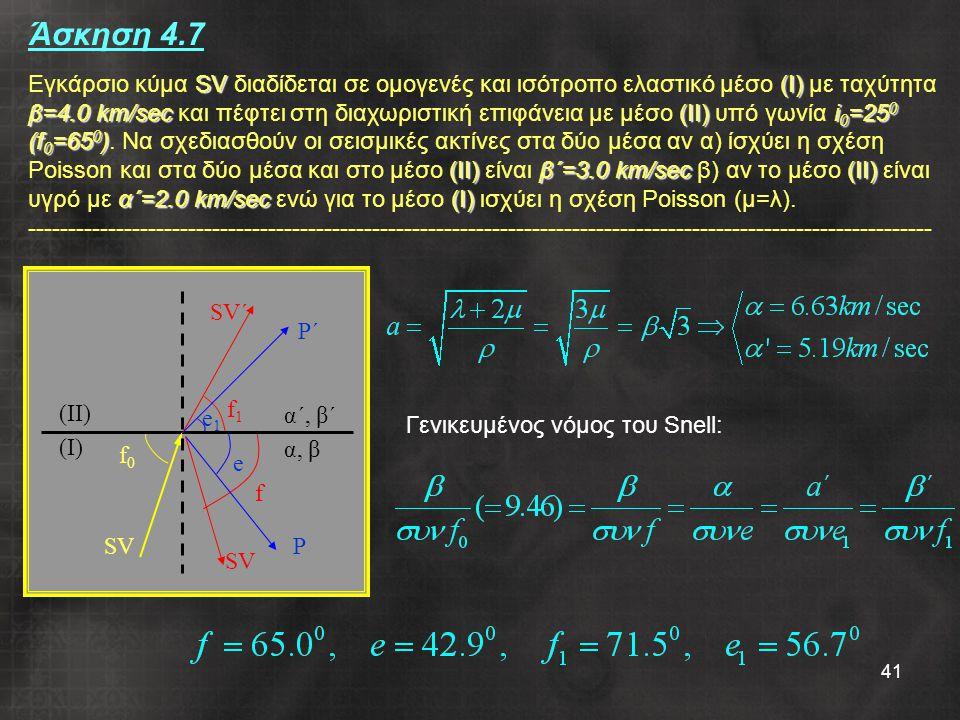 41 α΄, β΄ α, β P P΄P΄ SV SV΄ e f0f0 e1e1 f f1f1 SV (II) (I) SV(Ι) β=4.0 km/sec(ΙΙ)i 0 =25 0 (f 0 =65 0 ) (ΙΙ)β΄=3.0 km/sec(ΙΙ) α΄=2.0 km/sec(Ι) Άσκηση 4.7 Εγκάρσιο κύμα SV διαδίδεται σε ομογενές και ισότροπο ελαστικό μέσο (Ι) με ταχύτητα β=4.0 km/sec και πέφτει στη διαχωριστική επιφάνεια με μέσο (ΙΙ) υπό γωνία i 0 =25 0 (f 0 =65 0 ).