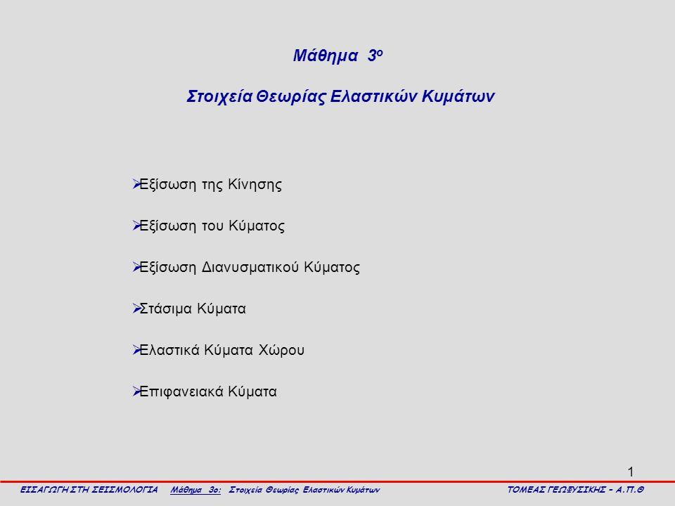 1 Μάθημα 3 ο Στοιχεία Θεωρίας Ελαστικών Κυμάτων  Εξίσωση της Κίνησης  Εξίσωση του Κύματος  Εξίσωση Διανυσματικού Κύματος  Στάσιμα Κύματα  Ελαστικ