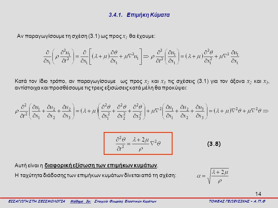 14 3.4.1. Επιμήκη Κύματα Αν παραγωγίσουμε τη σχέση (3.1) ως προς x 1 θα έχουμε: ΕΙΣΑΓΩΓΗ ΣΤΗ ΣΕΙΣΜΟΛΟΓΙΑ Μάθημα 3ο: Στοιχεία Θεωρίας Ελαστικών Κυμάτων