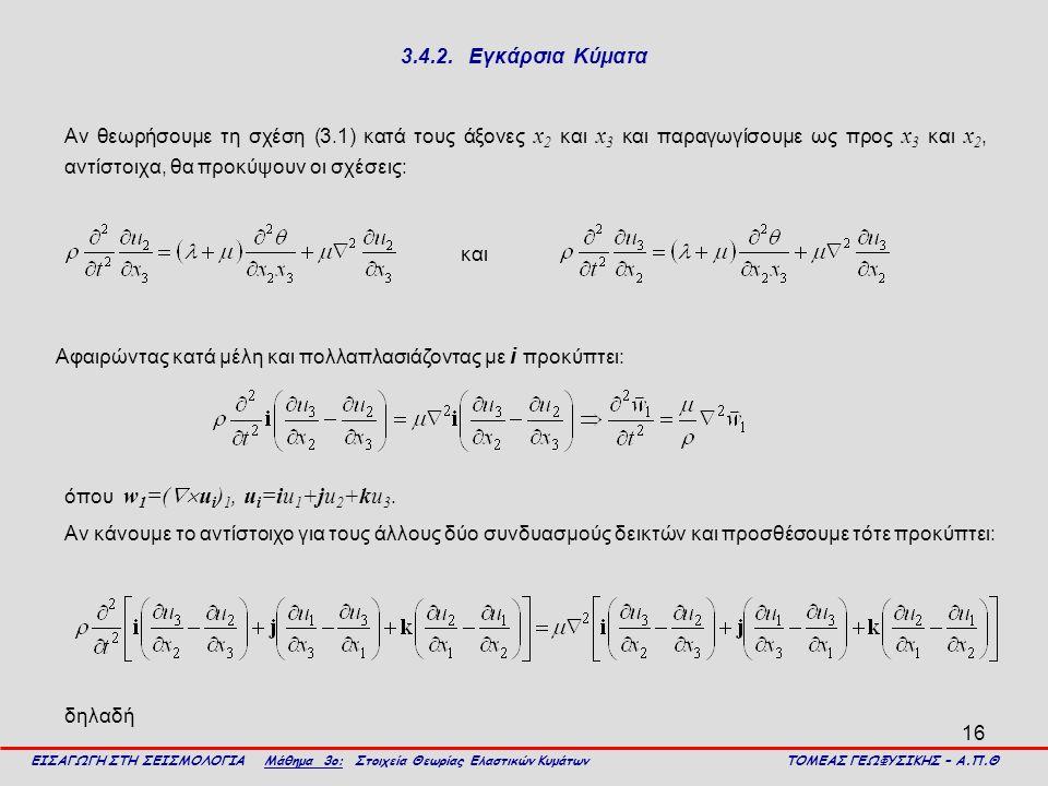 16 3.4.2. Εγκάρσια Κύματα Αν θεωρήσουμε τη σχέση (3.1) κατά τους άξονες x 2 και x 3 και παραγωγίσουμε ως προς x 3 και x 2, αντίστοιχα, θα προκύψουν οι