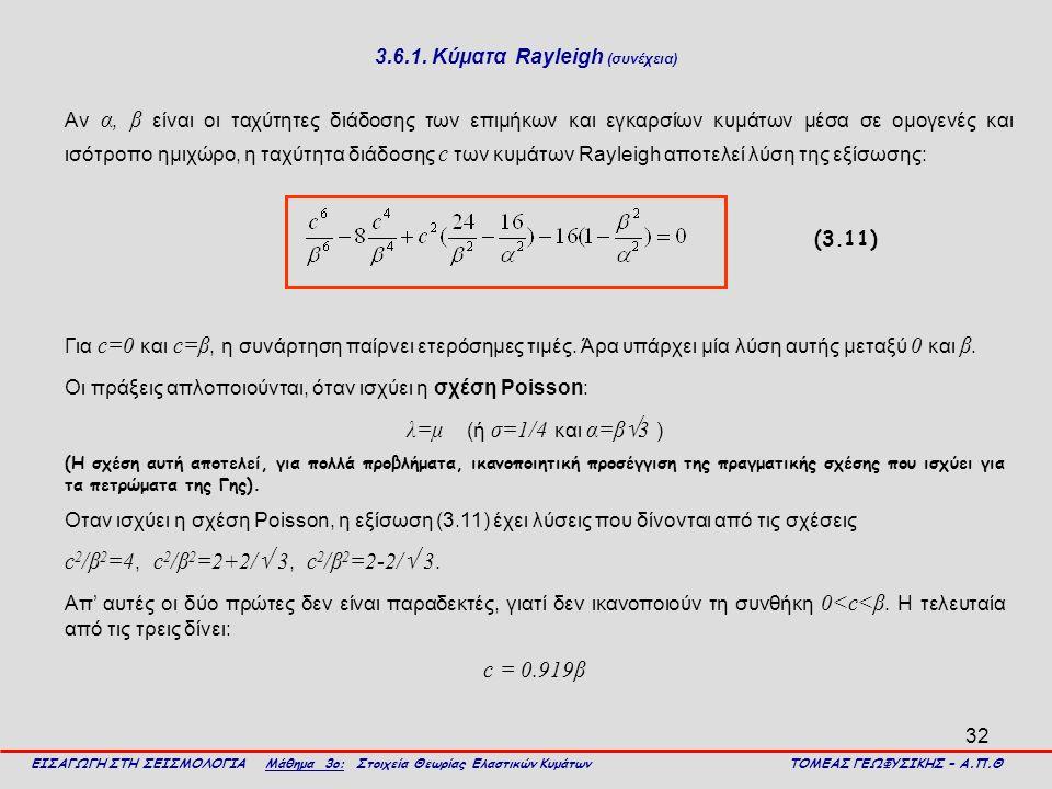 32 3.6.1. Κύματα Rayleigh (συνέχεια) Αν α, β είναι οι ταχύτητες διάδοσης των επιμήκων και εγκαρσίων κυμάτων μέσα σε ομογενές και ισότροπο ημιχώρο, η τ