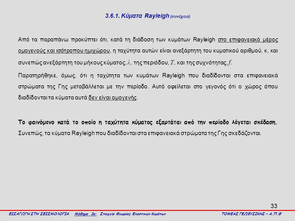 33 3.6.1. Κύματα Rayleigh (συνέχεια) Από τα παραπάνω προκύπτει ότι, κατά τη διάδοση των κυμάτων Rayleigh στο επιφανειακό μέρος ομογενούς και ισότροπου