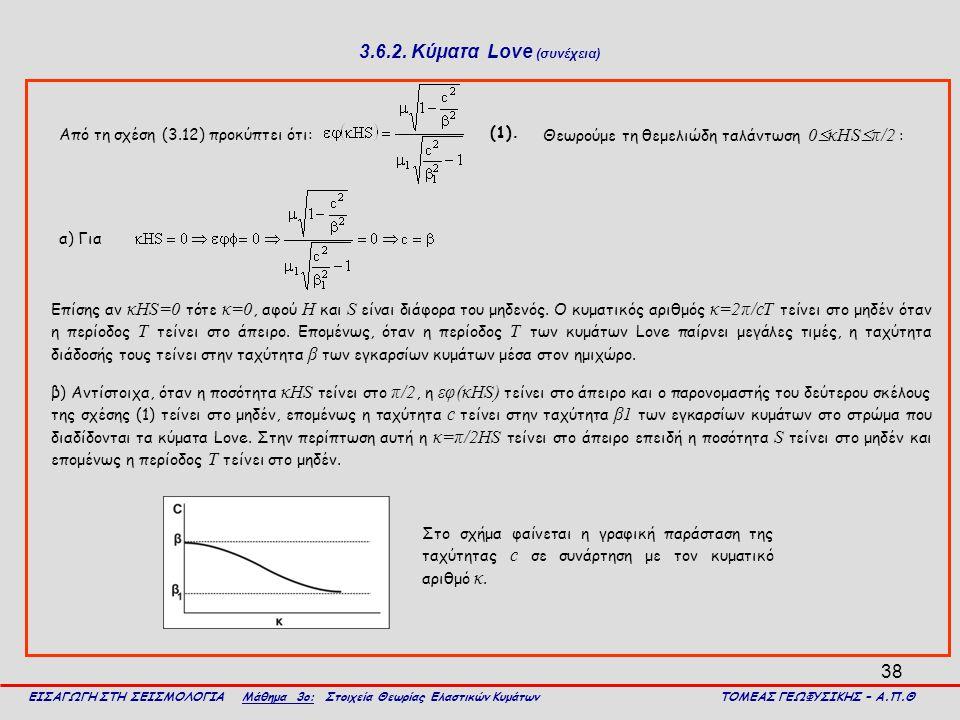 38 3.6.2. Κύματα Love (συνέχεια) Από τη σχέση (3.12) προκύπτει ότι: ΕΙΣΑΓΩΓΗ ΣΤΗ ΣΕΙΣΜΟΛΟΓΙΑ Μάθημα 3ο: Στοιχεία Θεωρίας Ελαστικών Κυμάτων ΤΟΜΕΑΣ ΓΕΩΦ