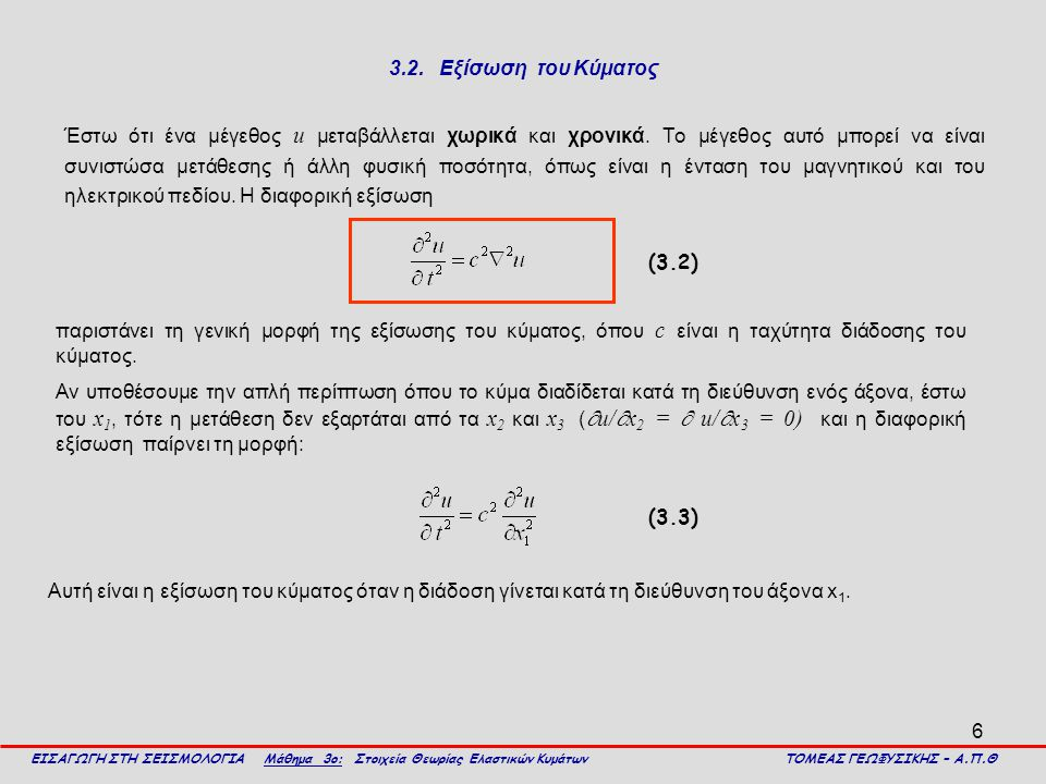 6 3.2. Εξίσωση του Κύματος Έστω ότι ένα μέγεθος u μεταβάλλεται χωρικά και χρονικά. Το μέγεθος αυτό μπορεί να είναι συνιστώσα μετάθεσης ή άλλη φυσική π