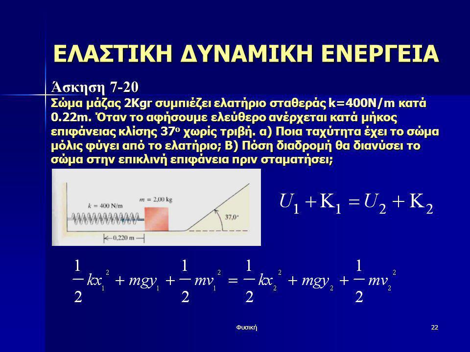 Φυσική22 ΕΛΑΣΤΙΚΗ ΔΥΝΑΜΙΚΗ ΕΝΕΡΓΕΙΑ Άσκηση 7-20 Σώμα μάζας 2Kgr συμπιέζει ελατήριο σταθεράς k=400N/m κατά 0.22m. Όταν το αφήσουμε ελεύθερο ανέρχεται κ