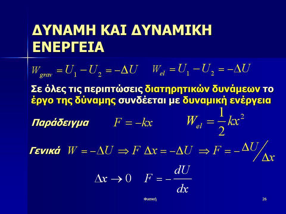 Φυσική26 ΔΥΝΑΜΗ ΚΑΙ ΔΥΝΑΜΙΚΗ ΕΝΕΡΓΕΙΑ Σε όλες τις περιπτώσεις διατηρητικών δυνάμεων το έργο της δύναμης συνδέεται με δυναμική ενέργεια Παράδειγμα Γενι
