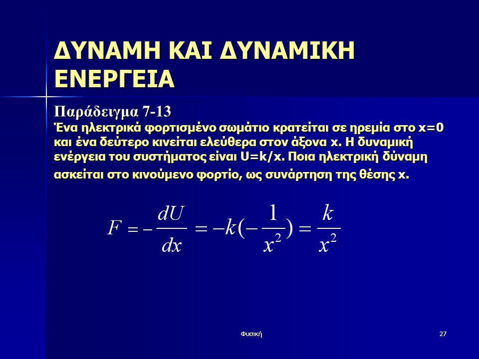 Φυσική27 ΔΥΝΑΜΗ ΚΑΙ ΔΥΝΑΜΙΚΗ ΕΝΕΡΓΕΙΑ Παράδειγμα 7-13 Ένα ηλεκτρικά φορτισμένο σωμάτιο κρατείται σε ηρεμία στο x=0 και ένα δεύτερο κινείται ελεύθερα σ