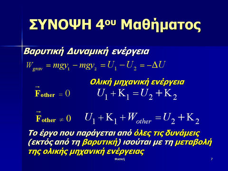 Φυσική8 ΣΥΝΟΨΗ 4 ου Μαθήματος Στρατηγική επίλυσης προβλημάτων  Καθορισμός αρχικής (1 ) και τελικής (2 ) κατάστασης  Καθορισμός του συστήματος συντεταγμένων (το y προς τα πάνω για τη σχέση U=mgy )  Καταγραφή τιμών ενέργειας (Κ 1, Κ 2, U 1, U 2 )  Υπολογισμός έργου άλλων δυνάμεων W other  Χρήση σχέσης:  Προσοχή: Η βαρύτητα στο ΔU, άλλες δυνάμεις στο W other