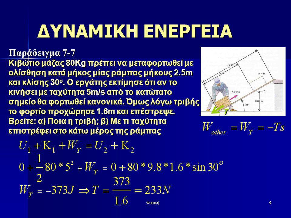 Φυσική9 ΔΥΝΑΜΙΚΗ ΕΝΕΡΓΕΙΑ Παράδειγμα 7-7 Κιβώτιο μάζας 80Kg πρέπει να μεταφορτωθεί με ολίσθηση κατά μήκος μίας ράμπας μήκους 2.5m και κλίσης 30 ο. Ο ε