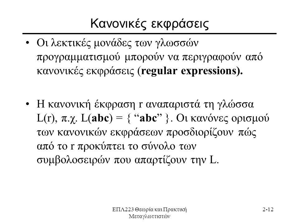 ΕΠΛ223 Θεωρία και Πρακτική Μεταγλωττιστών 2-12 Κανονικές εκφράσεις •Οι λεκτικές μονάδες των γλωσσών προγραμματισμού μπορούν να περιγραφούν από κανονικές εκφράσεις (regular expressions).