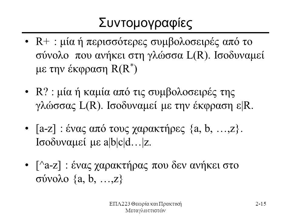 ΕΠΛ223 Θεωρία και Πρακτική Μεταγλωττιστών 2-15 Συντομογραφίες •R+: μία ή περισσότερες συμβολοσειρές από το σύνολο που ανήκει στη γλώσσα L(R).