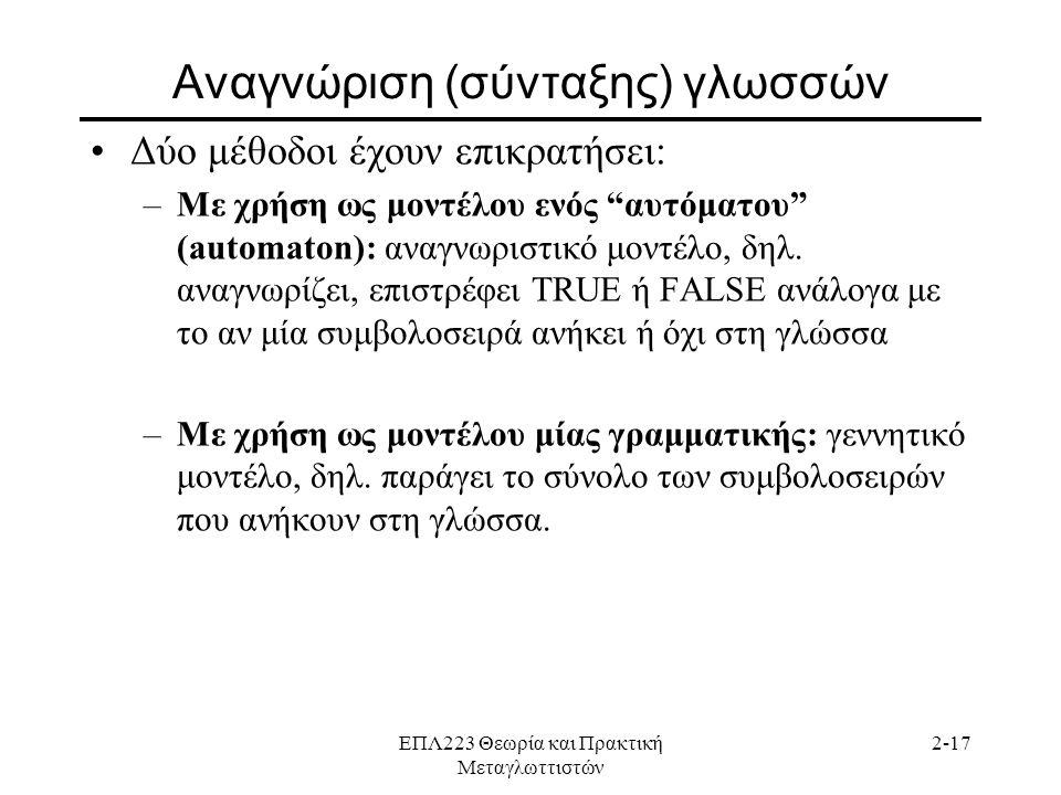 ΕΠΛ223 Θεωρία και Πρακτική Μεταγλωττιστών 2-17 Αναγνώριση (σύνταξης) γλωσσών •Δύο μέθοδοι έχουν επικρατήσει: –Με χρήση ως μοντέλου ενός αυτόματου (automaton): αναγνωριστικό μοντέλο, δηλ.