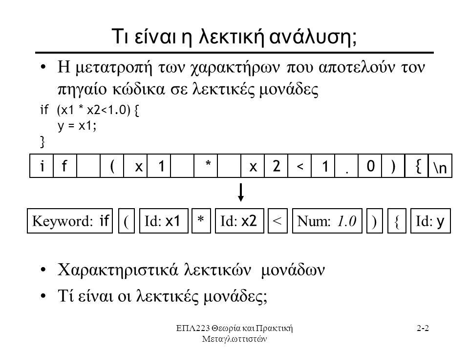 ΕΠΛ223 Θεωρία και Πρακτική Μεταγλωττιστών 2-2 Τι είναι η λεκτική ανάλυση; •Η μετατροπή των χαρακτήρων που αποτελούν τον πηγαίο κώδικα σε λεκτικές μονάδες if (x1 * x2<1.0) { y = x1; } •Χαρακτηριστικά λεκτικών μονάδων •Τί είναι οι λεκτικές μονάδες; if ( x1*x2< 1.