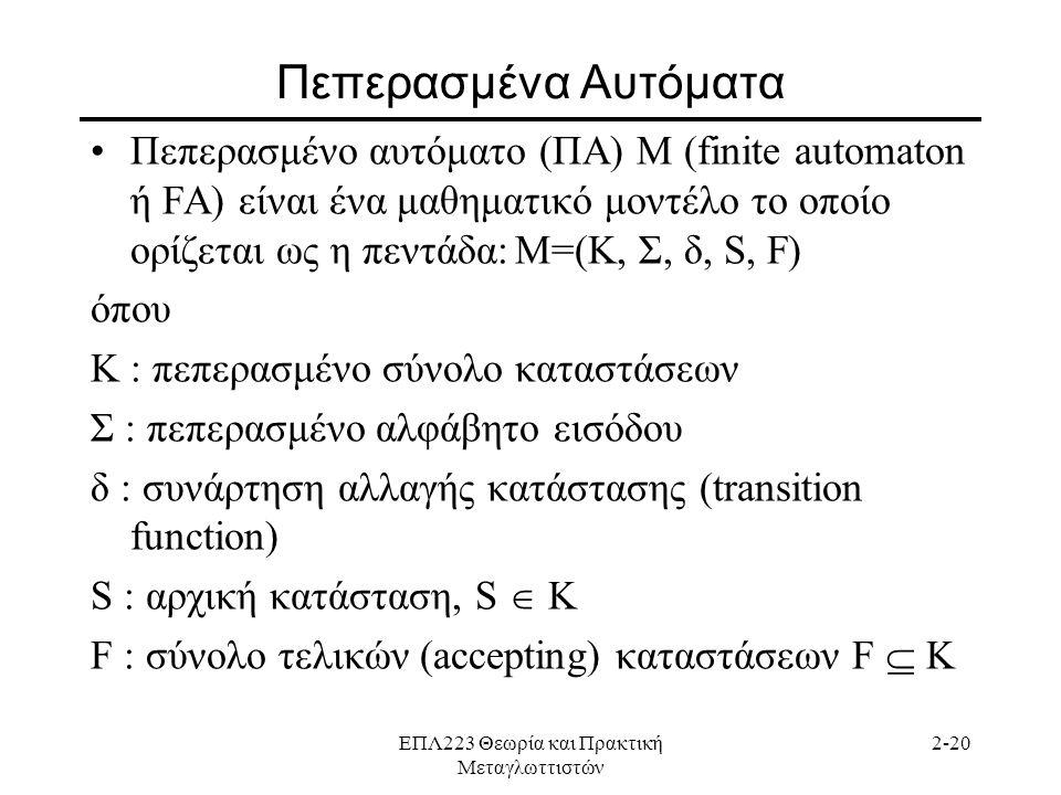 ΕΠΛ223 Θεωρία και Πρακτική Μεταγλωττιστών 2-20 Πεπερασμένα Αυτόματα •Πεπερασμένο αυτόματο (ΠΑ) M (finite automaton ή FA) είναι ένα μαθηματικό μοντέλο το οποίο ορίζεται ως η πεντάδα:Μ=(K, Σ, δ, S, F) όπου K : πεπερασμένο σύνολο καταστάσεων Σ : πεπερασμένο αλφάβητο εισόδου δ : συνάρτηση αλλαγής κατάστασης (transition function) S : αρχική κατάσταση, S  K F : σύνολο τελικών (accepting) καταστάσεων F  K