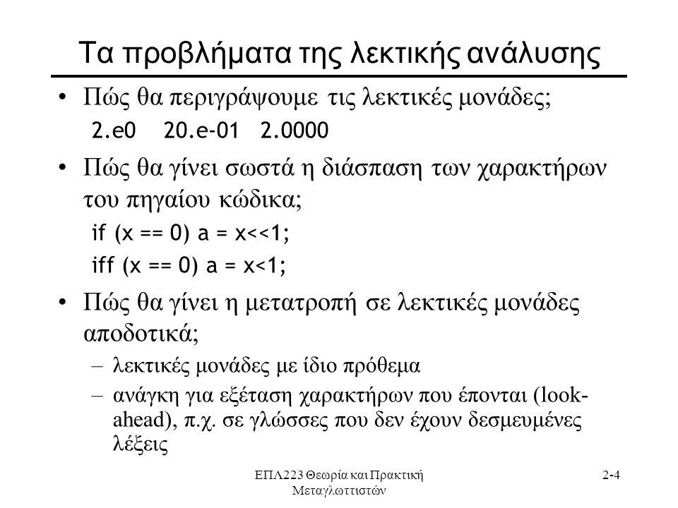ΕΠΛ223 Θεωρία και Πρακτική Μεταγλωττιστών 2-4 Τα προβλήματα της λεκτικής ανάλυσης •Πώς θα περιγράψουμε τις λεκτικές μονάδες; 2.e0 20.e-01 2.0000 •Πώς θα γίνει σωστά η διάσπαση των χαρακτήρων του πηγαίου κώδικα; if (x == 0) a = x<<1; iff (x == 0) a = x<1; •Πώς θα γίνει η μετατροπή σε λεκτικές μονάδες αποδοτικά; –λεκτικές μονάδες με ίδιο πρόθεμα –ανάγκη για εξέταση χαρακτήρων που έπονται (look- ahead), π.χ.