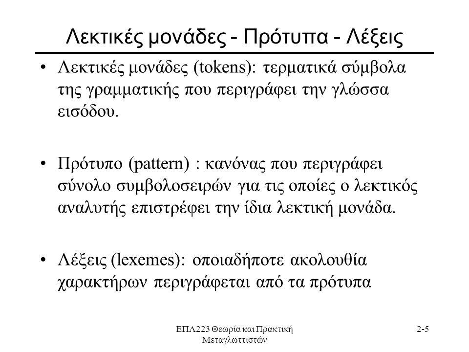 ΕΠΛ223 Θεωρία και Πρακτική Μεταγλωττιστών 2-5 Λεκτικές μονάδες - Πρότυπα - Λέξεις •Λεκτικές μονάδες (tokens): τερματικά σύμβολα της γραμματικής που περιγράφει την γλώσσα εισόδου.