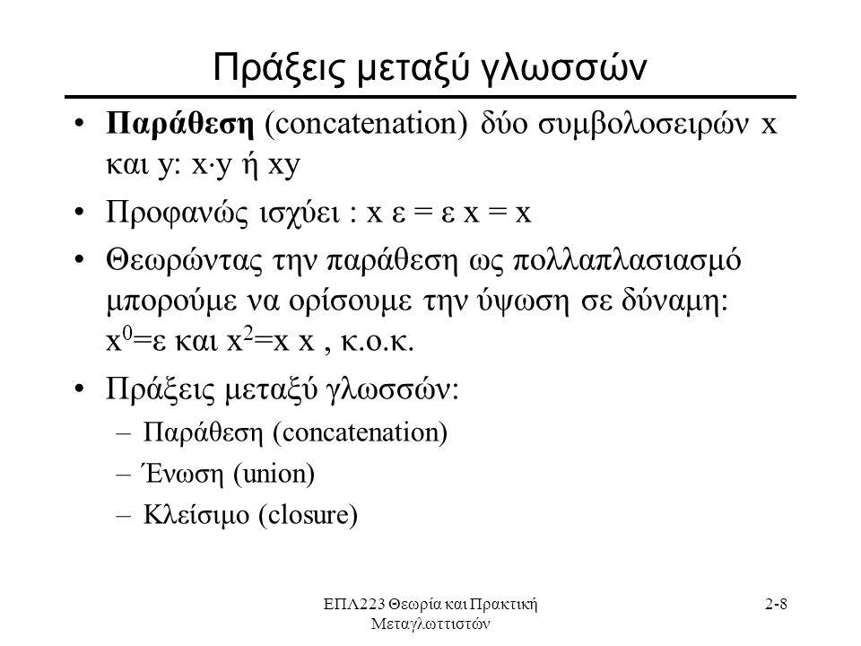 ΕΠΛ223 Θεωρία και Πρακτική Μεταγλωττιστών 2-8 Πράξεις μεταξύ γλωσσών •Παράθεση (concatenation) δύο συμβολοσειρών x και y: x  y ή xy •Προφανώς ισχύει : x ε = ε x = x •Θεωρώντας την παράθεση ως πολλαπλασιασμό μπορούμε να ορίσουμε την ύψωση σε δύναμη: x 0 =ε και x 2 =x x, κ.ο.κ.