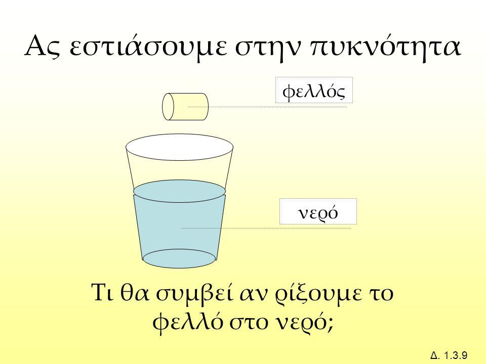 νερό φελλός Τι θα συμβεί αν ρίξουμε το φελλό στο νερό; Ας εστιάσουμε στην πυκνότητα Δ. 1.3.9