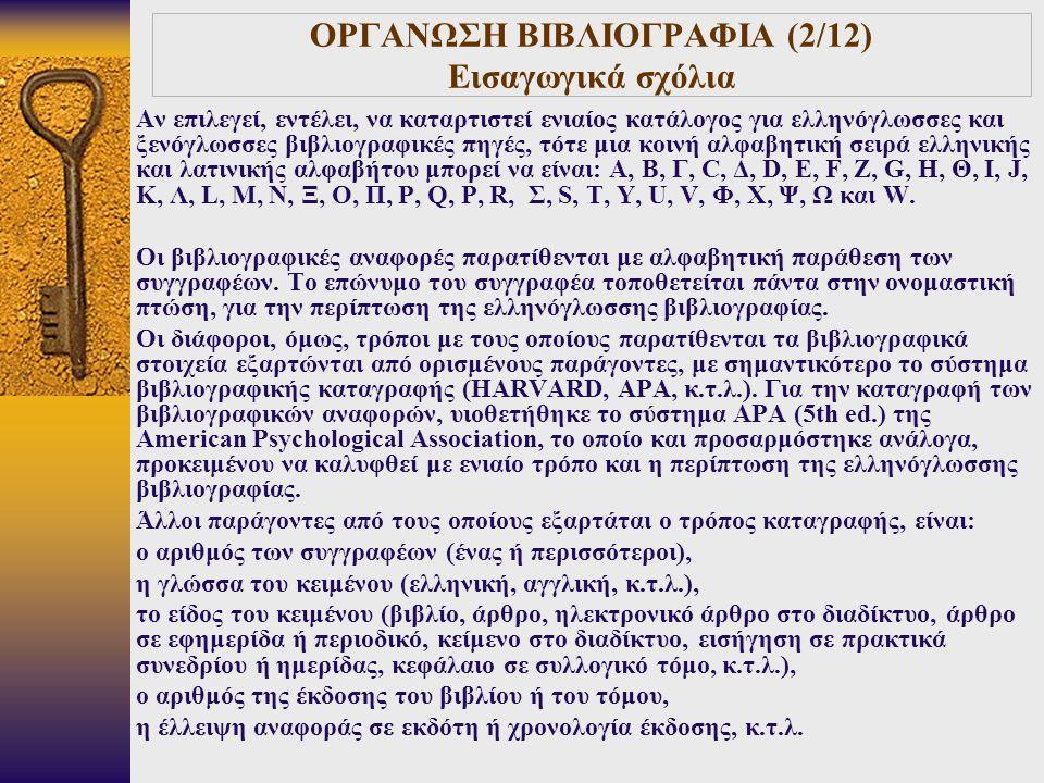 ΟΡΓΑΝΩΣΗ ΒΙΒΛΙΟΓΡΑΦΙΑ (2/12) Εισαγωγικά σχόλια Αν επιλεγεί, εντέλει, να καταρτιστεί ενιαίος κατάλογος για ελληνόγλωσσες και ξενόγλωσσες βιβλιογραφικές πηγές, τότε μια κοινή αλφαβητική σειρά ελληνικής και λατινικής αλφαβήτου μπορεί να είναι: Α, Β, Γ, C, Δ, D, Ε, F, Ζ, G, Η, Θ, Ι, J, Κ, Λ, L, Μ, Ν, Ξ, Ο, Π, P, Q, Ρ, R, Σ, S, Τ, Υ, U, V, Φ, Χ, Ψ, Ω και W.