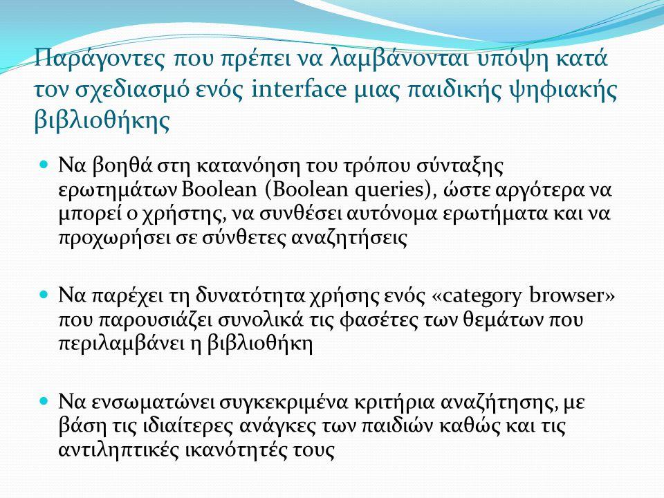 Παράγοντες που πρέπει να λαμβάνονται υπόψη κατά τον σχεδιασμό ενός interface μιας παιδικής ψηφιακής βιβλιοθήκης  Να βοηθά στη κατανόηση του τρόπου σύνταξης ερωτημάτων Boolean (Boolean queries), ώστε αργότερα να μπορεί ο χρήστης, να συνθέσει αυτόνομα ερωτήματα και να προχωρήσει σε σύνθετες αναζητήσεις  Να παρέχει τη δυνατότητα χρήσης ενός «category browser» που παρουσιάζει συνολικά τις φασέτες των θεμάτων που περιλαμβάνει η βιβλιοθήκη  Να ενσωματώνει συγκεκριμένα κριτήρια αναζήτησης, με βάση τις ιδιαίτερες ανάγκες των παιδιών καθώς και τις αντιληπτικές ικανότητές τους
