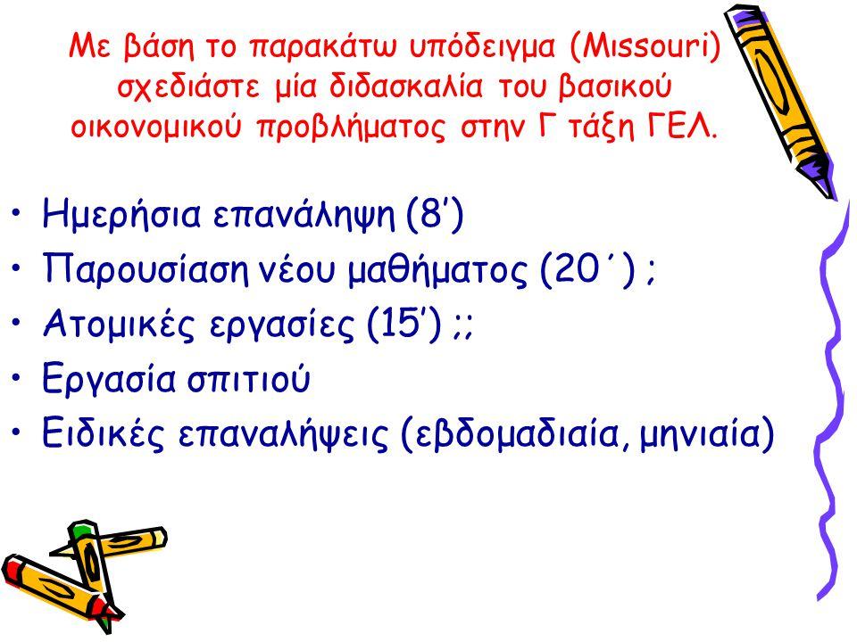 Με βάση το παρακάτω υπόδειγμα (Μιssouri) σχεδιάστε μία διδασκαλία του βασικού οικονομικού προβλήματος στην Γ τάξη ΓΕΛ. •Ημερήσια επανάληψη (8') •Παρου