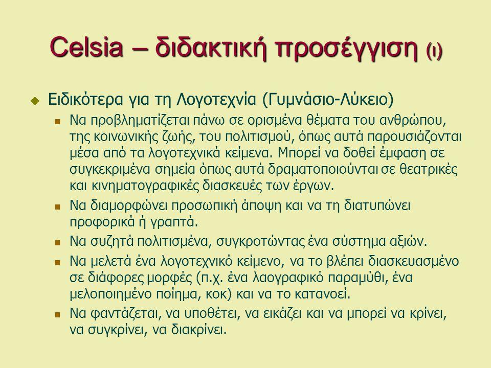 Celsia – διδακτική προσέγγιση (ι)  Ειδικότερα για τη Λογοτεχνία (Γυμνάσιο-Λύκειο)  Να προβληματίζεται πάνω σε ορισμένα θέματα του ανθρώπου, της κοινωνικής ζωής, του πολιτισμού, όπως αυτά παρουσιάζονται μέσα από τα λογοτεχνικά κείμενα.