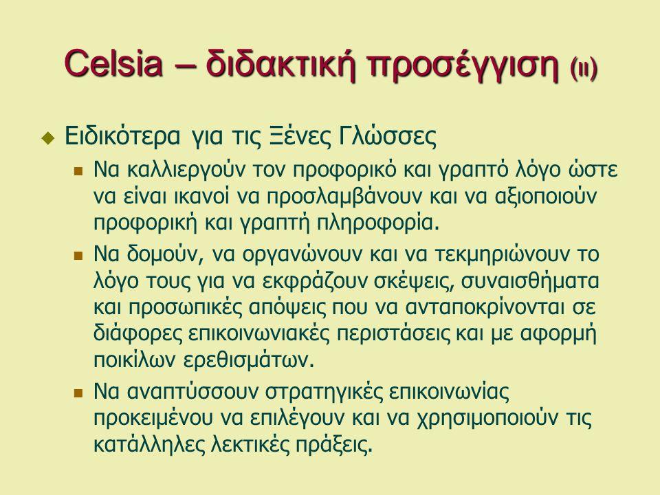 Celsia – διδακτική προσέγγιση (ιι)  Ειδικότερα για τις Ξένες Γλώσσες  Να καλλιεργούν τον προφορικό και γραπτό λόγο ώστε να είναι ικανοί να προσλαμβάνουν και να αξιοποιούν προφορική και γραπτή πληροφορία.