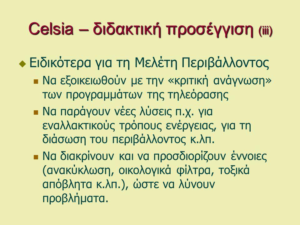 Celsia – διδακτική προσέγγιση (iii)  Ειδικότερα για τη Μελέτη Περιβάλλοντος  Να εξοικειωθούν με την «κριτική ανάγνωση» των προγραμμάτων της τηλεόρασης  Να παράγουν νέες λύσεις π.χ.