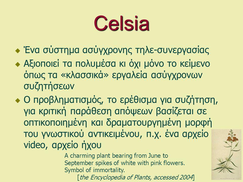 Celsia  Ένα σύστημα ασύγχρονης τηλε-συνεργασίας  Αξιοποιεί τα πολυμέσα κι όχι μόνο το κείμενο όπως τα «κλασσικά» εργαλεία ασύγχρονων συζητήσεων  Ο προβληματισμός, το ερέθισμα για συζήτηση, για κριτική παράθεση απόψεων βασίζεται σε οπτικοποιημένη και δραματουργημένη μορφή του γνωστικού αντικειμένου, π.χ.