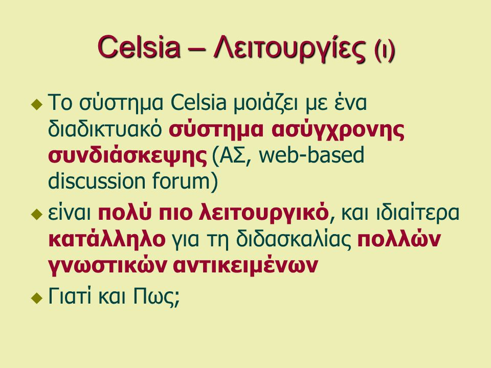 Celsia – Λειτουργίες (ι)  Το σύστημα Celsia μοιάζει με ένα διαδικτυακό σύστημα ασύγχρονης συνδιάσκεψης (ΑΣ, web-based discussion forum)  είναι πολύ πιο λειτουργικό, και ιδιαίτερα κατάλληλο για τη διδασκαλίας πολλών γνωστικών αντικειμένων  Γιατί και Πως;