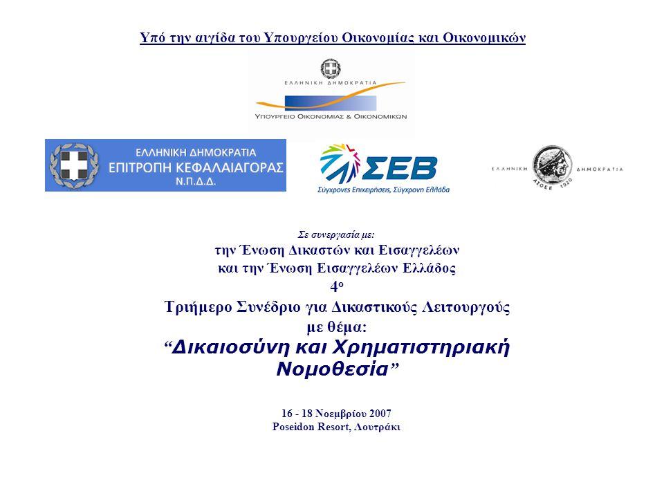 Υπό την αιγίδα του Υπουργείου Οικονομίας και Οικονομικών Σε συνεργασία με: την Ένωση Δικαστών και Εισαγγελέων και την Ένωση Εισαγγελέων Ελλάδος 4 ο Τριήμερο Συνέδριο για Δικαστικούς Λειτουργούς με θέμα: Δικαιοσύνη και Χρηματιστηριακή Νομοθεσία 16 - 18 Νοεμβρίου 2007 Poseidon Resort, Λουτράκι