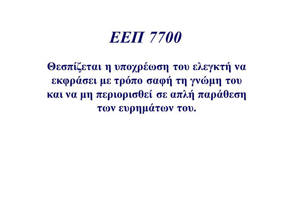 ΕΕΠ 7700 Θεσπίζεται η υποχρέωση του ελεγκτή να εκφράσει με τρόπο σαφή τη γνώμη του και να μη περιορισθεί σε απλή παράθεση των ευρημάτων του.