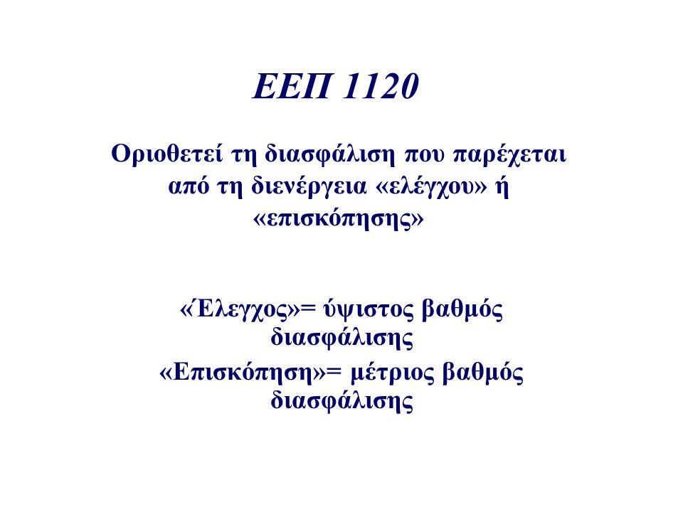 ΕΕΠ 1120 Οριοθετεί τη διασφάλιση που παρέχεται από τη διενέργεια «ελέγχου» ή «επισκόπησης» «Έλεγχος»= ύψιστος βαθμός διασφάλισης «Επισκόπηση»= μέτριος βαθμός διασφάλισης