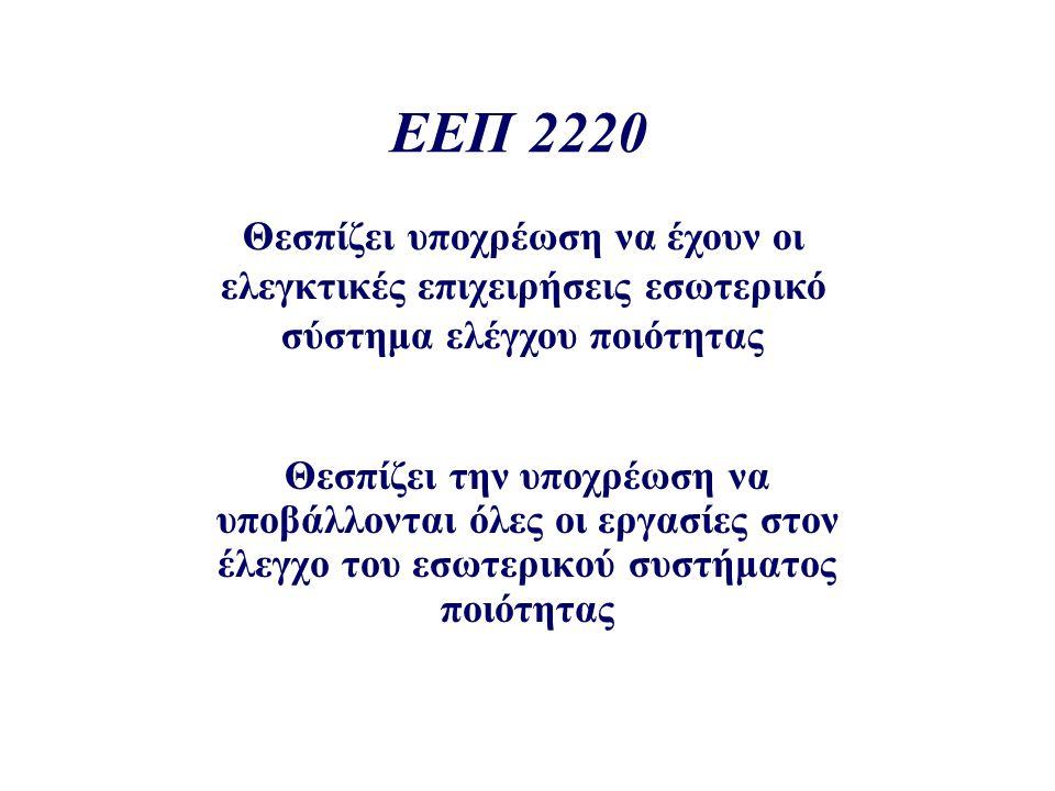 ΕΕΠ 2220 Θεσπίζει υποχρέωση να έχουν οι ελεγκτικές επιχειρήσεις εσωτερικό σύστημα ελέγχου ποιότητας Θεσπίζει την υποχρέωση να υποβάλλονται όλες οι εργασίες στον έλεγχο του εσωτερικού συστήματος ποιότητας