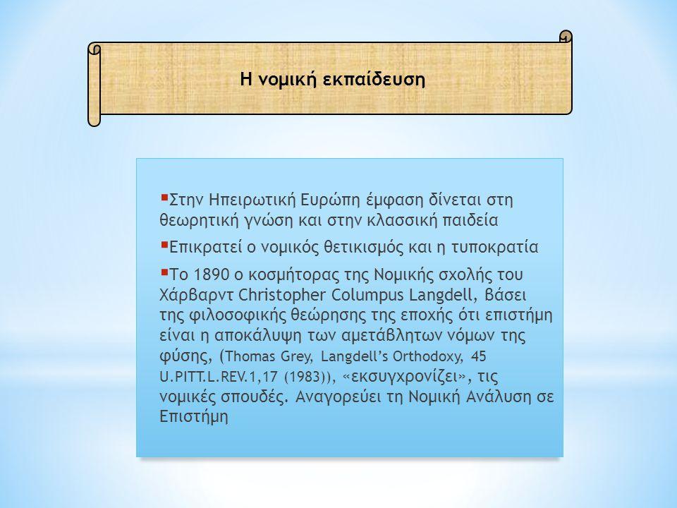  Στην Ηπειρωτική Ευρώπη έμφαση δίνεται στη θεωρητική γνώση και στην κλασσική παιδεία  Επικρατεί ο νομικός θετικισμός και η τυποκρατία  Το 1890 ο κοσμήτορας της Νομικής σχολής του Χάρβαρντ Christopher Columpus Langdell, βάσει της φιλοσοφικής θεώρησης της εποχής ότι επιστήμη είναι η αποκάλυψη των αμετάβλητων νόμων της φύσης, ( Thomas Grey, Langdell's Orthodoxy, 45 U.PITT.L.REV.1,17 (1983)), «εκσυγχρονίζει», τις νομικές σπουδές.