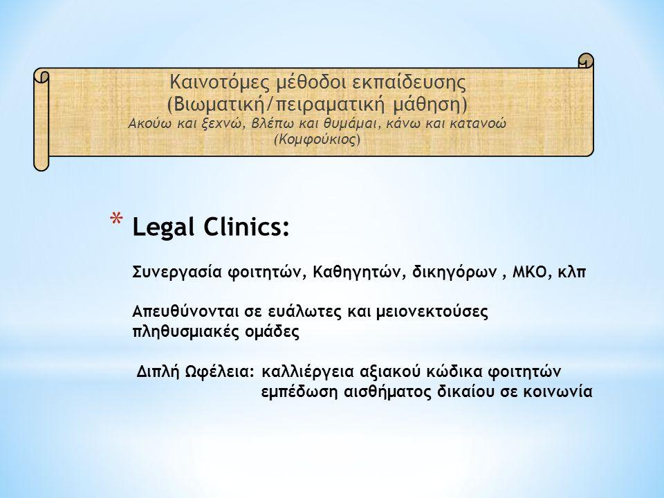 * Legal Clinics: Συνεργασία φοιτητών, Καθηγητών, δικηγόρων, ΜΚΟ, κλπ Απευθύνονται σε ευάλωτες και μειονεκτούσες πληθυσμιακές ομάδες Διπλή Ωφέλεια: καλλιέργεια αξιακού κώδικα φοιτητών εμπέδωση αισθήματος δικαίου σε κοινωνία Καινοτόμες μέθοδοι εκπαίδευσης (Βιωματική/πειραματική μάθηση) Ακούω και ξεχνώ, βλέπω και θυμάμαι, κάνω και κατανοώ (Κομφούκιος)