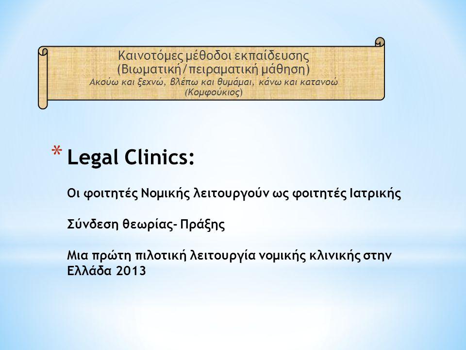 * Legal Clinics: Οι φοιτητές Νομικής λειτουργούν ως φοιτητές Ιατρικής Σύνδεση θεωρίας- Πράξης Μια πρώτη πιλοτική λειτουργία νομικής κλινικής στην Ελλάδα 2013 Καινοτόμες μέθοδοι εκπαίδευσης (Βιωματική/πειραματική μάθηση) Ακούω και ξεχνώ, βλέπω και θυμάμαι, κάνω και κατανοώ (Κομφούκιος)