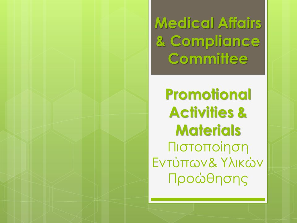 Medical Affairs & Compliance Committee Promotional Activities & Materials Medical Affairs & Compliance Committee Promotional Activities & Materials Πιστοποίηση Εντύπων& Υλικών Προώθησης