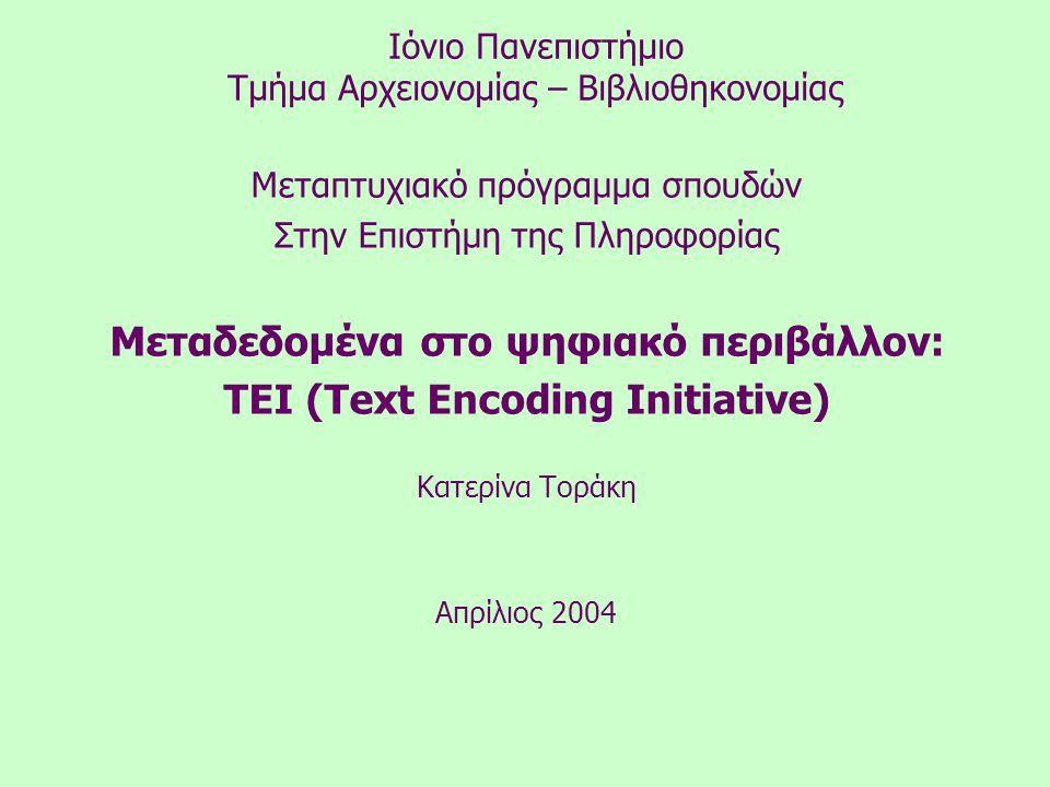 Ιόνιο Πανεπιστήμιο Τμήμα Αρχειονομίας – Βιβλιοθηκονομίας Μεταπτυχιακό πρόγραμμα σπουδών Στην Επιστήμη της Πληροφορίας Μεταδεδομένα στο ψηφιακό περιβάλλον: TEI (Text Encoding Initiative) Κατερίνα Τοράκη Απρίλιος 2004