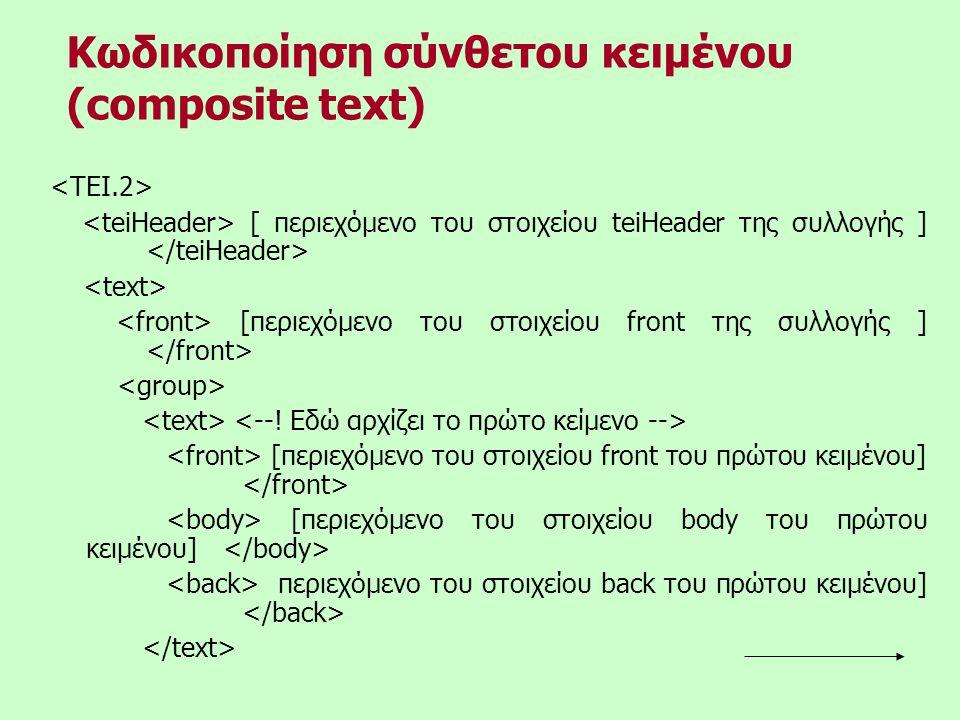 [ περιεχόμενο του στοιχείου teiHeader της συλλογής ] [περιεχόμενο του στοιχείου front της συλλογής ] [περιεχόμενο του στοιχείου front του πρώτου κειμένου] [περιεχόμενο του στοιχείου body του πρώτου κειμένου] περιεχόμενο του στοιχείου back του πρώτου κειμένου] Κωδικοποίηση σύνθετου κειμένου (composite text)