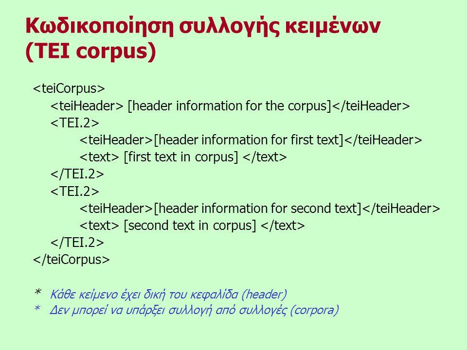 [header information for the corpus] [header information for first text] [first text in corpus] [header information for second text] [second text in corpus] * Κάθε κείμενο έχει δική του κεφαλίδα (header) *Δεν μπορεί να υπάρξει συλλογή από συλλογές (corpora) Κωδικοποίηση συλλογής κειμένων (TEI corpus)