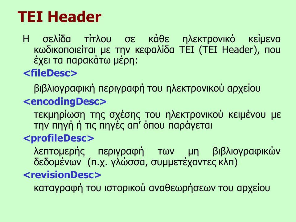 TEI Header Η σελίδα τίτλου σε κάθε ηλεκτρονικό κείμενο κωδικοποιείται με την κεφαλίδα TEI (TEI Header), που έχει τα παρακάτω μέρη: βιβλιογραφική περιγραφή του ηλεκτρονικού αρχείου τεκμηρίωση της σχέσης του ηλεκτρονικού κειμένου με την πηγή ή τις πηγές απ' όπου παράγεται λεπτομερής περιγραφή των μη βιβλιογραφικών δεδομένων (π.χ.