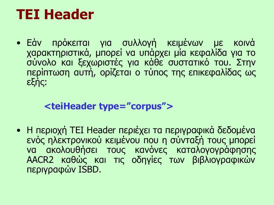 TEI Header •Εάν πρόκειται για συλλογή κειμένων με κοινά χαρακτηριστικά, μπορεί να υπάρχει μία κεφαλίδα για το σύνολο και ξεχωριστές για κάθε συστατικό του.