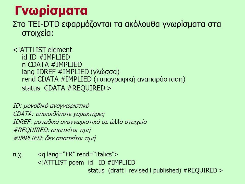 Γνωρίσματα Στο TEI-DTD εφαρμόζονται τα ακόλουθα γνωρίσματα στα στοιχεία: <!ATTLIST element id ID #IMPLIED n CDATA #IMPLIED lang IDREF #IMPLIED (γλώσσα) rend CDATA #IMPLIED (τυπογραφική αναπαράσταση) status CDATA #REQUIRED > ID: μοναδικό αναγνωριστικό CDATA: οποιοιδήποτε χαρακτήρες IDREF: μοναδικό αναγνωριστικό σε άλλο στοιχείο #REQUIRED: απαιτείται τιμή #IMPLIED: δεν απαιτείται τιμή π.χ.