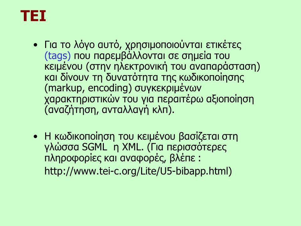 TEI •Για το λόγο αυτό, χρησιμοποιούνται ετικέτες (tags) που παρεμβάλλονται σε σημεία του κειμένου (στην ηλεκτρονική του αναπαράσταση) και δίνουν τη δυνατότητα της κωδικοποίησης (markup, encoding) συγκεκριμένων χαρακτηριστικών του για περαιτέρω αξιοποίηση (αναζήτηση, ανταλλαγή κλπ).