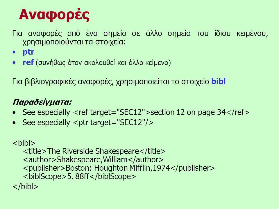 Αναφορές Για αναφορές από ένα σημείο σε άλλο σημείο του ίδιου κειμένου, χρησιμοποιούνται τα στοιχεία: •ptr •ref (συνήθως όταν ακολουθεί και άλλο κείμενο) Για βιβλιογραφικές αναφορές, χρησιμοποιείται το στοιχείο bibl Παραδείγματα: •See especially section 12 on page 34 •See especially The Riverside Shakespeare Shakespeare,William Boston: Houghton Mifflin,1974 5.